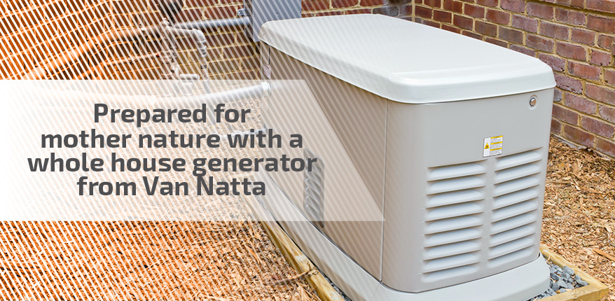 Prepared for mother nature with a whole house generator from Van Natta