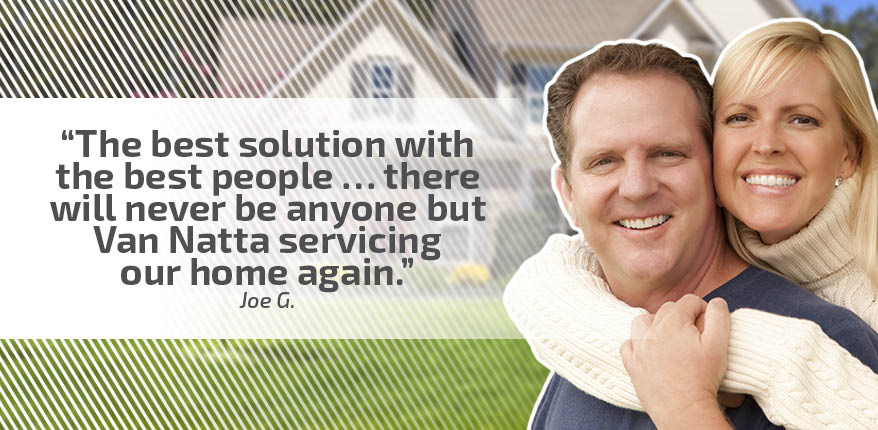 The best solution with the best people...there will never be anyone but Van Natta servicing our home again. - Joe G.